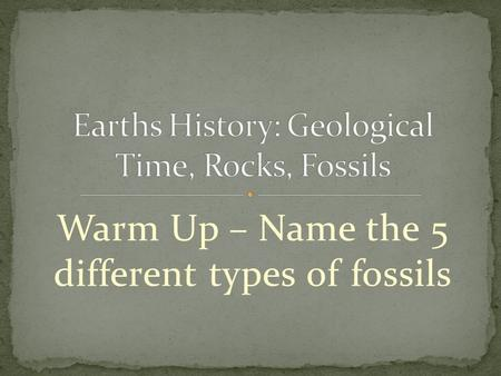 Warm Up – Name the 5 different types of fossils. Timeline that organizes the events in Earths history. Earth is about 4.7 billion years old. More complex.