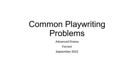 Common Playwriting Problems Advanced Drama Forrest September 2015.