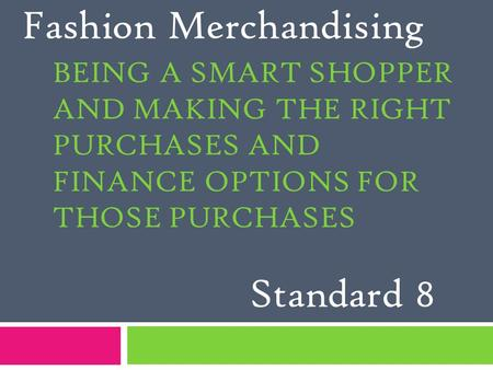 BEING A SMART SHOPPER AND MAKING THE RIGHT PURCHASES AND FINANCE OPTIONS FOR THOSE PURCHASES Fashion Merchandising Standard 8.