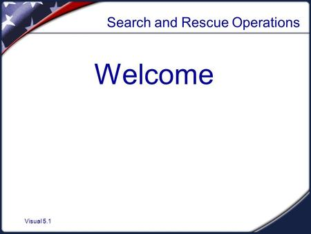 Visual 5.1 Search and Rescue Operations Welcome. Visual 5.2 Search and Rescue Operations  Sizeup  Search involves:  Locating victims.  Documenting.