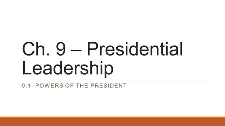 Ch. 9 – Presidential Leadership 9.1- POWERS OF THE PRESIDENT.