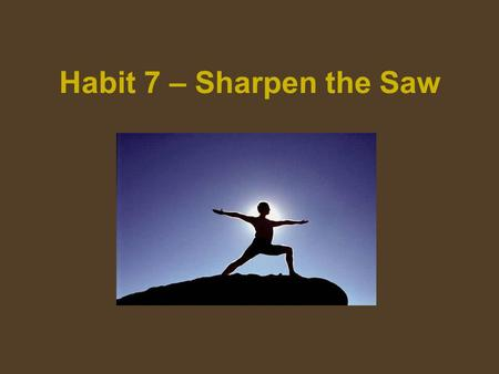 "Habit 7 – Sharpen the Saw. Habit 7 is all about keeping your personal self ""sharp"" so that you can better deal with life and so that you feel that you."
