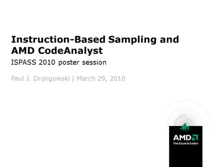 Instruction-Based Sampling and AMD CodeAnalyst ISPASS 2010 poster session Paul J. Drongowski | March 29, 2010.