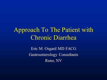 Approach To The Patient with Chronic Diarrhea Eric M. Osgard MD FACG Gastroenterology Consultants Reno, NV.