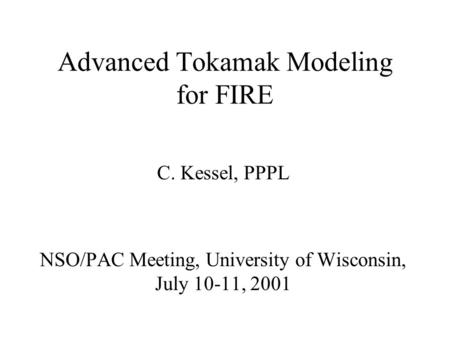 Advanced Tokamak Modeling for FIRE C. Kessel, PPPL NSO/PAC Meeting, University of Wisconsin, July 10-11, 2001.