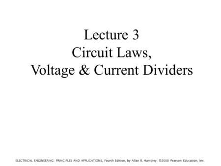 ELECTRICAL ENGINEERING: PRINCIPLES AND APPLICATIONS, Fourth Edition, by Allan R. Hambley, ©2008 Pearson Education, Inc. Lecture 3 Circuit Laws, Voltage.
