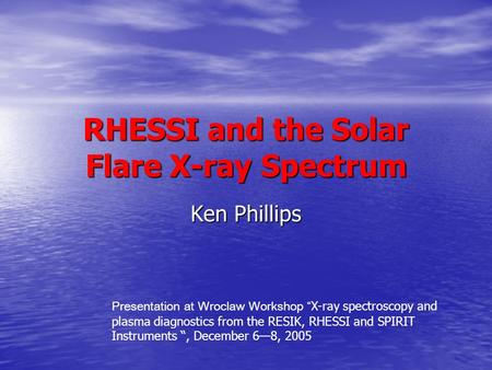 "RHESSI and the Solar Flare X-ray Spectrum Ken Phillips Presentation at Wroclaw Workshop "" X-ray spectroscopy and plasma diagnostics from the RESIK, RHESSI."