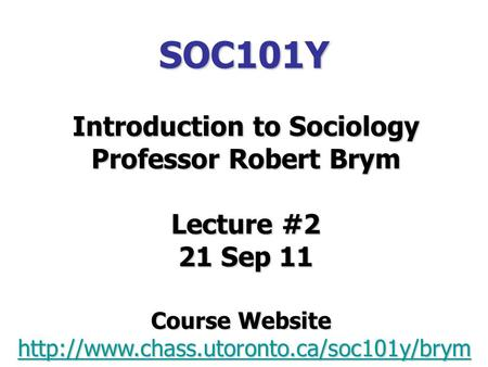 SOC101Y Introduction to Sociology Professor Robert Brym Lecture #2 21 Sep 11 Course Website