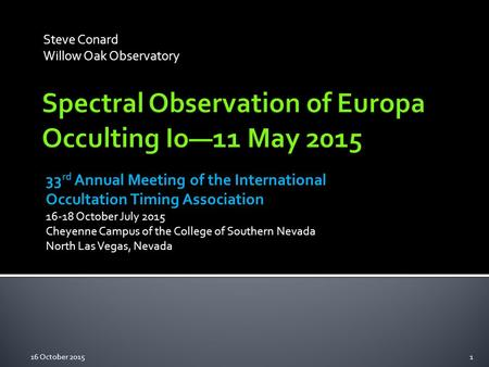 Steve Conard Willow Oak Observatory 33 rd Annual Meeting of the International Occultation Timing Association 16-18 October July 2015 Cheyenne Campus of.