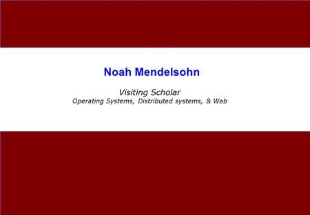 Noah Mendelsohn Visiting Scholar Operating Systems, Distributed systems, & Web.