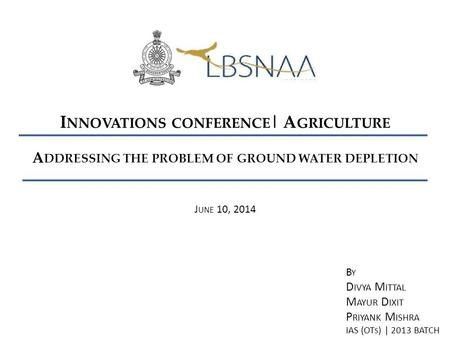 A DDRESSING THE PROBLEM OF GROUND WATER DEPLETION I NNOVATIONS CONFERENCE | A GRICULTURE J UNE 10, 2014 B Y D IVYA M ITTAL M AYUR D IXIT P RIYANK M ISHRA.