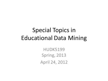 Special Topics in Educational Data Mining HUDK5199 Spring, 2013 April 24, 2012.