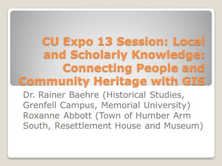 CU Expo 13 Session: Local and Scholarly Knowledge: Connecting People and Community Heritage with GIS Dr. Rainer Baehre (Historical Studies, Grenfell Campus,