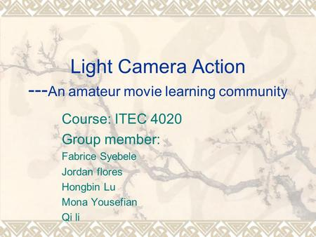 Light Camera Action --- An amateur movie learning community Course: ITEC 4020 Group member: Fabrice Syebele Jordan flores Hongbin Lu Mona Yousefian Qi.