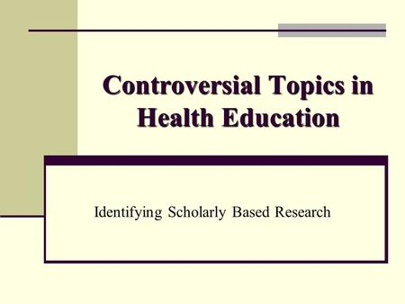 Controversial Topics in Health Education Identifying Scholarly Based Research.