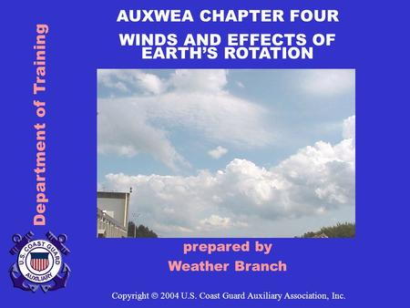 Department of Training AUXWEA CHAPTER FOUR WINDS AND EFFECTS OF EARTH'S ROTATION prepared by Weather Branch Copyright  2004 U.S. Coast Guard Auxiliary.