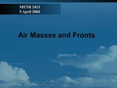 Air Masses and Fronts METR 2413 5 April 2004. Air Mass: a large volume of air that has remained over a surface for a long enough period of time to be.