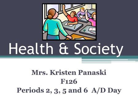 Health & Society Mrs. Kristen Panaski F126 Periods 2, 3, 5 and 6 A/D Day.