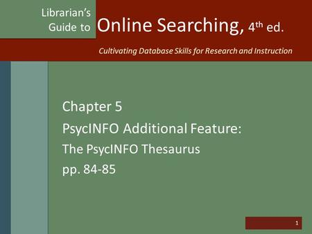 1 Online Searching, 4 th ed. Chapter 5 PsycINFO Additional Feature: The PsycINFO Thesaurus pp. 84-85 Librarian's Guide to Cultivating Database Skills for.