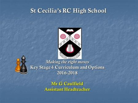 St Cecilia's RC High School St Cecilia's RC High School Making the right moves Key Stage 4 Curriculum and Options 2016-2018 Mr G Caulfield Assistant Headteacher.