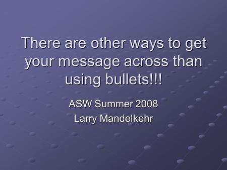 There are other ways to get your message across than using bullets!!! ASW Summer 2008 Larry Mandelkehr.