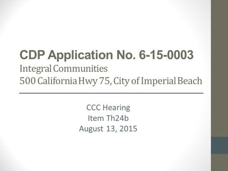 CDP Application No. 6-15-0003 Integral Communities 500 California Hwy 75, City of Imperial Beach CCC Hearing Item Th24b August 13, 2015.