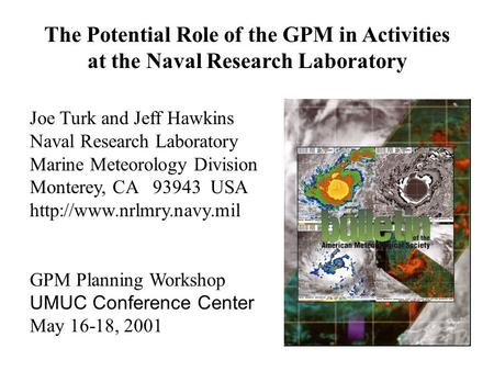 The Potential Role of the GPM in Activities at the Naval Research Laboratory Joe Turk and Jeff Hawkins Naval Research Laboratory Marine Meteorology Division.