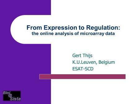 From Expression to Regulation: the online analysis of microarray data Gert Thijs K.U.Leuven, Belgium ESAT-SCD.