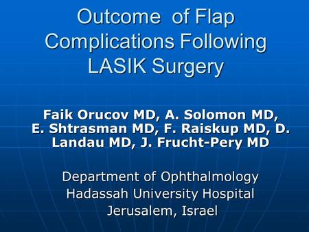 Outcome of Flap Complications Following LASIK Surgery Faik Orucov MD, A. Solomon MD, E. Shtrasman MD, F. Raiskup MD, D. Landau MD, J. Frucht-Pery MD Department.