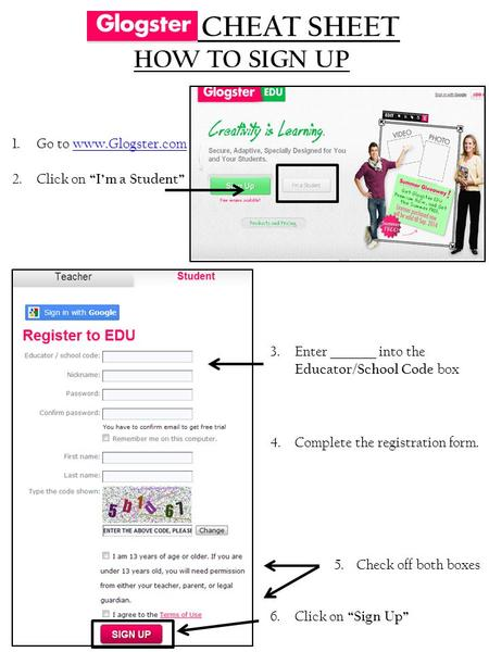 "1.Go to www.Glogster.comwww.Glogster.com 2.Click on ""I'm a Student"" CHEAT SHEET HOW TO SIGN UP 3. Enter into the Educator/School Code box 4. Complete the."