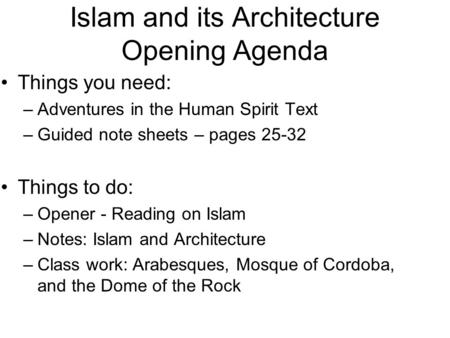 Islam and its Architecture Opening Agenda Things you need: –Adventures in the Human Spirit Text –Guided note sheets – pages 25-32 Things to do: –Opener.