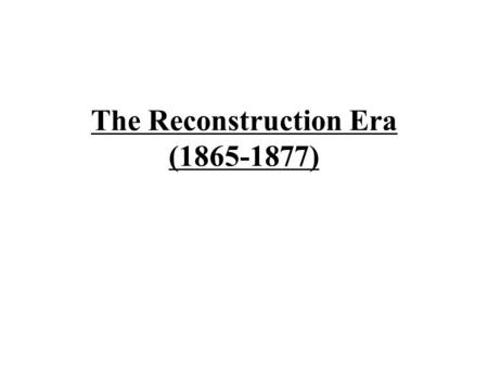 The Reconstruction Era (1865-1877) Reconstruction –1) The rebuilding of the South after being destroyed by the North –2) Bringing the South back into.