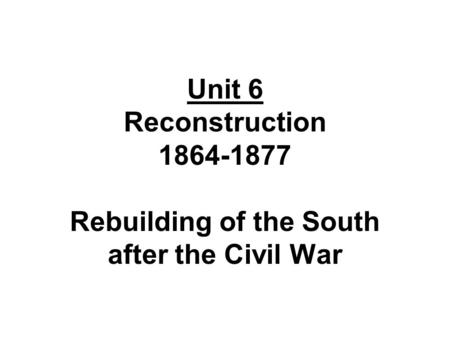 Unit 6 Reconstruction 1864-1877 Rebuilding of the South after the Civil War.
