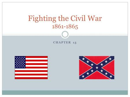 CHAPTER 15 Fighting the Civil War 1861-1865. People to Know Abraham Lincoln- U.S. President Ulysses S. Grant- Union General Robert E. Lee- Confederate.