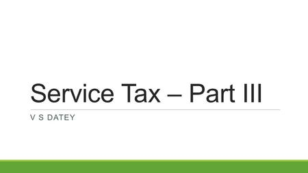 Service Tax – Part III V S DATEY. Description of Service  Description of service has been provided at various places in service tax provisions –  (a)