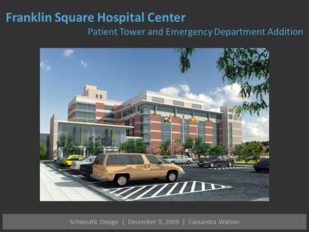 Schematic Design | December 9, 2009 | Cassandra Watson Franklin Square Hospital Center Patient Tower and Emergency Department Addition.