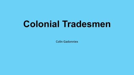 Colonial Tradesmen Colin Gadonniex Colonial Carpenters Carpenters was an important job They built furniture and homes Some tools a carpenter used were.