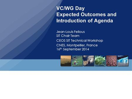 VC/WG Day Expected Outcomes and Introduction of Agenda Jean-Louis Fellous SIT Chair Team CEOS SIT Technical Workshop CNES, Montpellier, France 16 th September.