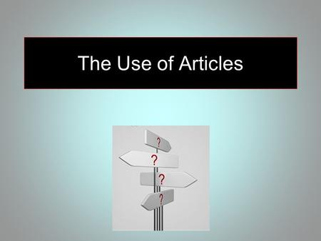 The Use of Articles. Articles are words used in front of nouns to identify them as being... general (indefinite) a a woman specific (definite) the the.
