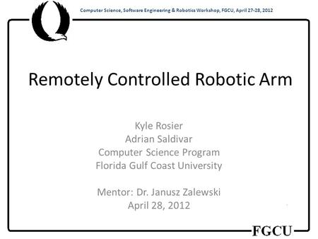 Computer Science, Software Engineering & Robotics Workshop, FGCU, April 27-28, 2012 Remotely Controlled Robotic Arm Kyle Rosier Adrian Saldivar Computer.