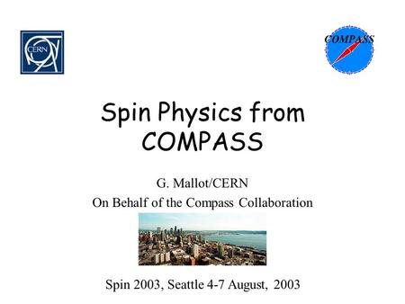 Spin Physics from COMPASS G. Mallot/CERN On Behalf of the Compass Collaboration Spin 2003, Seattle 4-7 August, 2003.