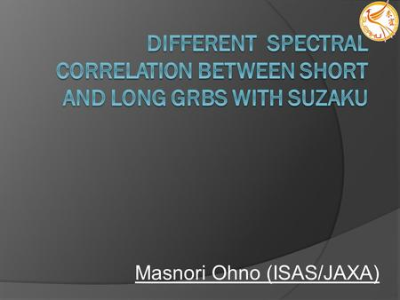 Masnori Ohno (ISAS/JAXA). Long/Short GRBs are different ? There are two GRB classes, Long/Short GRBs in T90 distribution Different origin ? Hardness ratio;