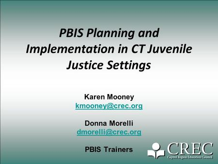 PBIS Planning and Implementation in CT Juvenile Justice Settings Karen Mooney Donna Morelli PBIS Trainers.