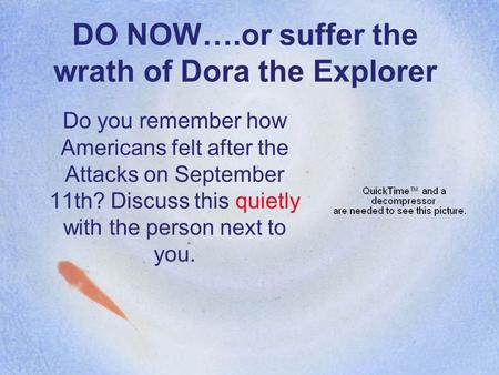 DO NOW….or suffer the wrath of Dora the Explorer Do you remember how Americans felt after the Attacks on September 11th? Discuss this quietly with the.