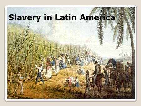 Slavery in Latin America. Spanish & Portuguese settlers moved to newly conquered lands to mine for gold & silver and grow sugarcane. The European diseases.