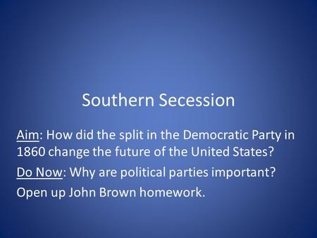 Southern Secession Aim: How did the split in the Democratic Party in 1860 change the future of the United States? Do Now: Why are political parties important?