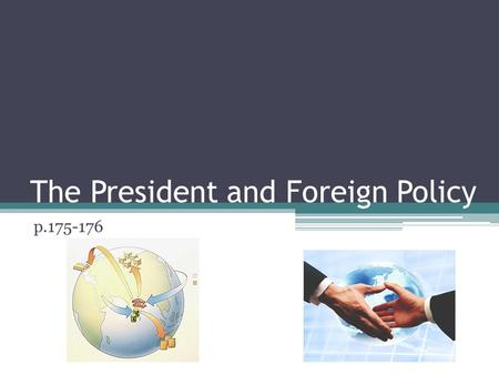The President and Foreign Policy p.175-176. Goals of Foreign Policy A nation's overall plan for dealing with other nations is called its foreign policy.