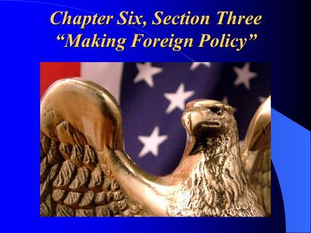 "Chapter Six, Section Three ""Making Foreign Policy"""