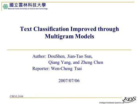 Intelligent Database Systems Lab 國立雲林科技大學 National Yunlin University of Science and Technology 1 Text Classification Improved through Multigram Models.