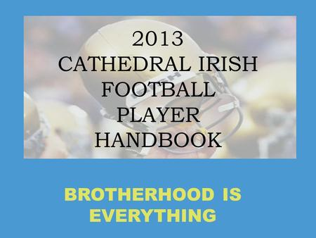 2013 CATHEDRAL IRISH FOOTBALL PLAYER HANDBOOK BROTHERHOOD IS EVERYTHING.